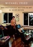 Michael Fried's Book - Why Photography Matters as Art as Never Before